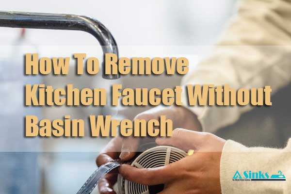 How To Remove Kitchen Faucet Without Basin Wrench (6 step- by-step guide)